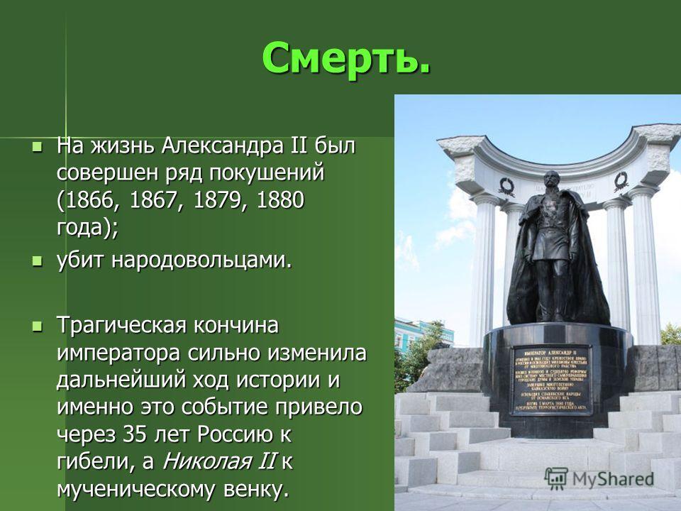 Смерть. На жизнь Александра II был совершен ряд покушений (1866, 1867, 1879, 1880 года); На жизнь Александра II был совершен ряд покушений (1866, 1867, 1879, 1880 года); убит народовольцами. убит народовольцами. Трагическая кончина императора сильно