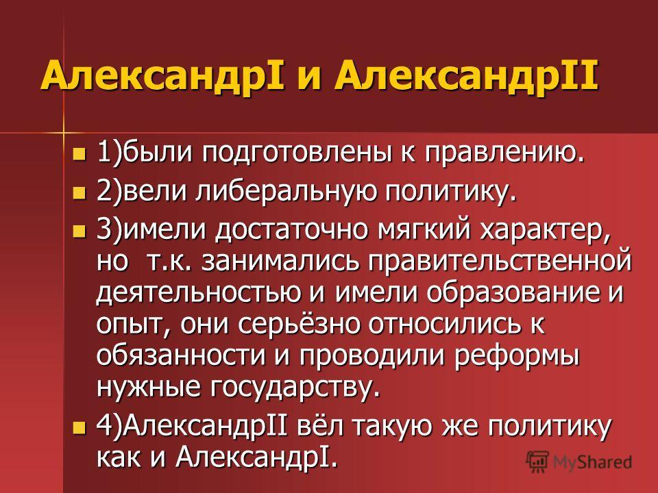 АлександрI и АлександрII 1)были подготовлены к правлению. 1)были подготовлены к правлению. 2)вели либеральную политику. 2)вели либеральную политику. 3)имели достаточно мягкий характер, но т.к. занимались правительственной деятельностью и имели образо
