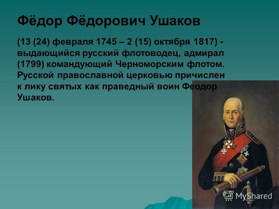 Фёдор Фёдорович Ушаков (13 (24) февраля 1745 – 2 (15) октября 1817) - выдающийся русский флотоводец, адмирал (1799) командующий Черноморским флотом. Русской православной церковью причислен к лику святых как праведный воин Феодор Ушаков.