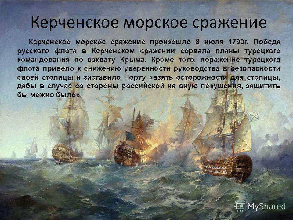 Керченское морское сражение Керченское морское сражение произошло 8 июля 1790 г. Победа русского флота в Керченском сражении сорвала планы турецкого командования по захвату Крыма. Кроме того, поражение турецкого флота привело к снижению уверенности р