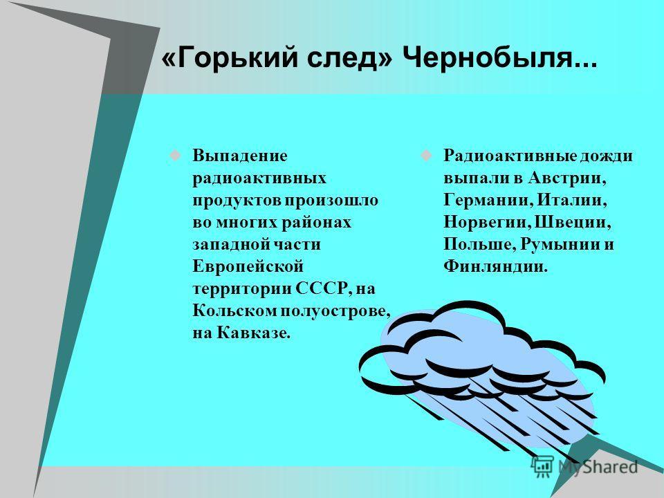 «Горький след» Чернобыля... Выпадение радиоактивных продуктов произошло во многих районах западной части Европейской территории СССР, на Кольском полуострове, на Кавказе. Радиоактивные дожди выпали в Австрии, Германии, Италии, Норвегии, Швеции, Польш