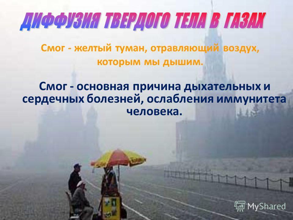 Смог - желтый туман, отравляющий воздух, которым мы дышим. Смог - основная причина дыхательных и сердечных болезней, ослабления иммунитета человека.