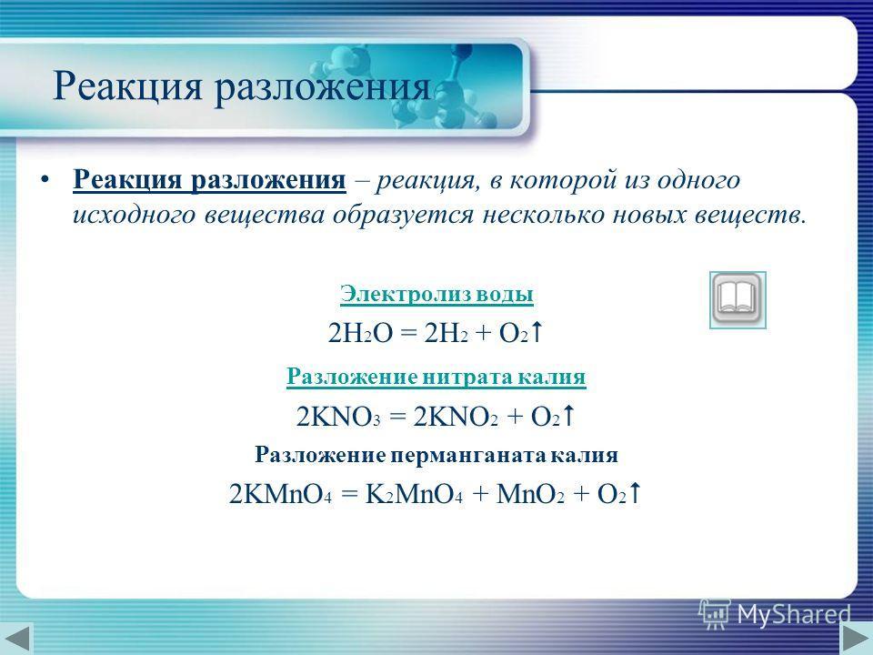 Реакция разложения Реакция разложения – реакция, в которой из одного исходного вещества образуется несколько новых веществ. Электролиз воды 2H 2 O = 2H 2 + O 2 Разложение нитрата калия 2KNO 3 = 2KNO 2 + O 2 Разложение перманганата калия 2KMnO 4 = K 2