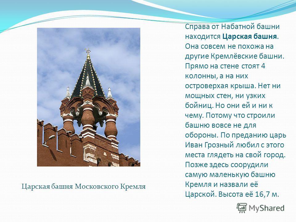 Справа от Набатной башни находится Царская башня. Она совсем не похожа на другие Кремлёвские башни. Прямо на стене стоят 4 колонны, а на них островерхая крыша. Нет ни мощных стен, ни узких бойниц. Но они ей и ни к чему. Потому что строили башню вовсе