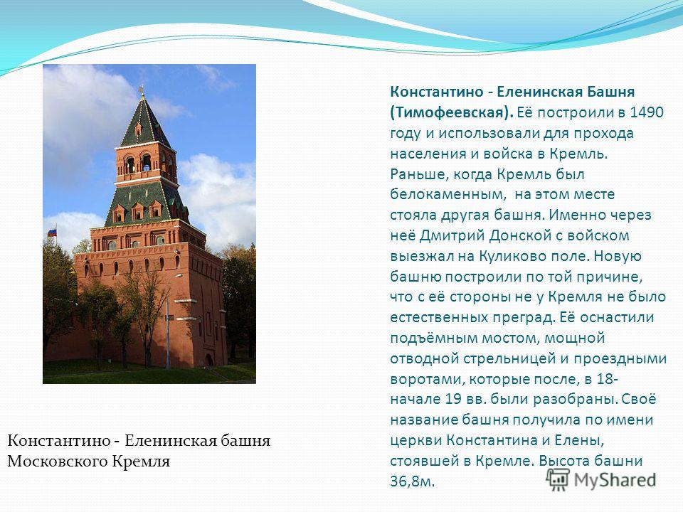 Константино - Еленинская Башня (Тимофеевская). Её построили в 1490 году и использовали для прохода населения и войска в Кремль. Раньше, когда Кремль был белокаменным, на этом месте стояла другая башня. Именно через неё Дмитрий Донской с войском выезж