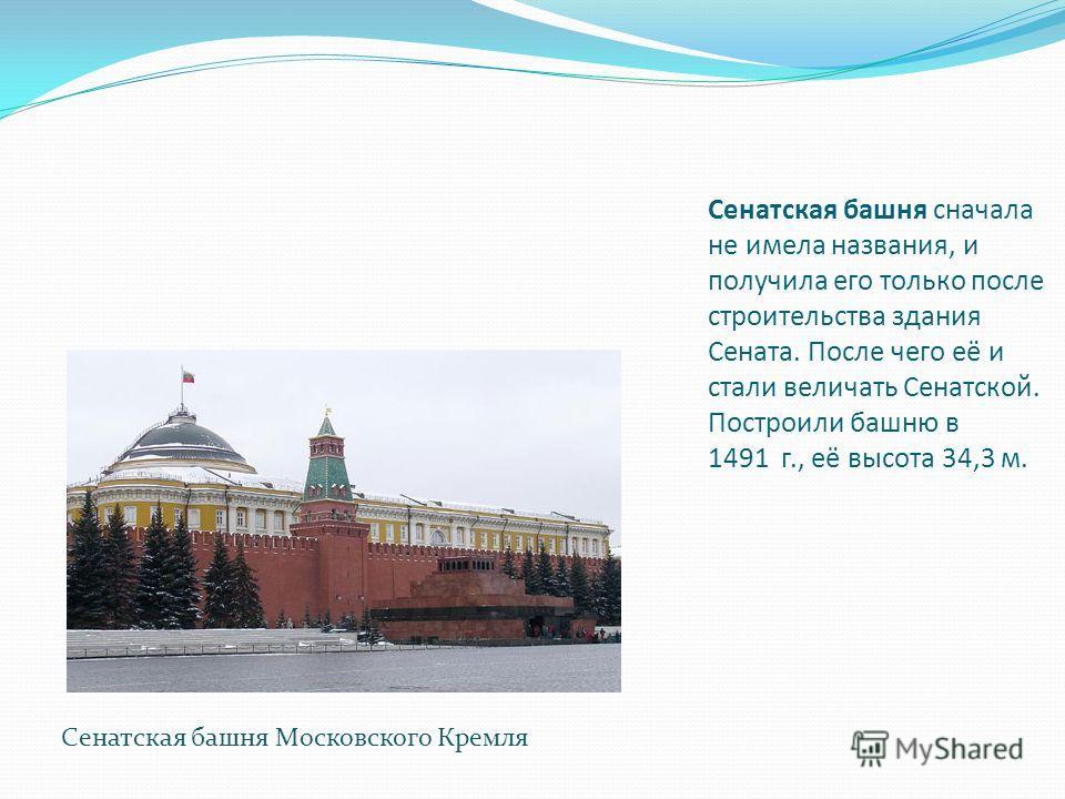 Сенатская башня сначала не имела названия, и получила его только после строительства здания Сената. После чего её и стали величать Сенатской. Построили башню в 1491 г., её высота 34,3 м. Сенатская башня Московского Кремля