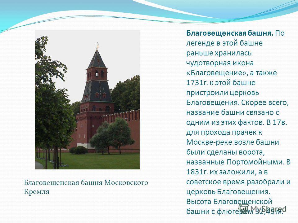 Благовещенская башня. По легенде в этой башне раньше хранилась чудотворная икона «Благовещение», а также 1731 г. к этой башне пристроили церковь Благовещения. Скорее всего, название башни связано с одним из этих фактов. В 17 в. для прохода прачек к М