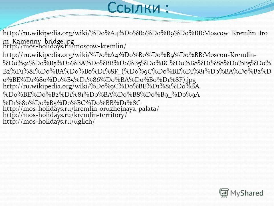 Ссылки : http://ru.wikipedia.org/wiki/%D0%A4%D0%B0%D0%B9%D0%BB:Moscow_Kremlin_fro m_Kamenny_bridge.jpg http://mos-holidays.ru/moscow-kremlin/ http://ru.wikipedia.org/wiki/%D0%A4%D0%B0%D0%B9%D0%BB:Moscou-Kremlin- %D0%91%D0%B5%D0%BA%D0%BB%D0%B5%D0%BC%D