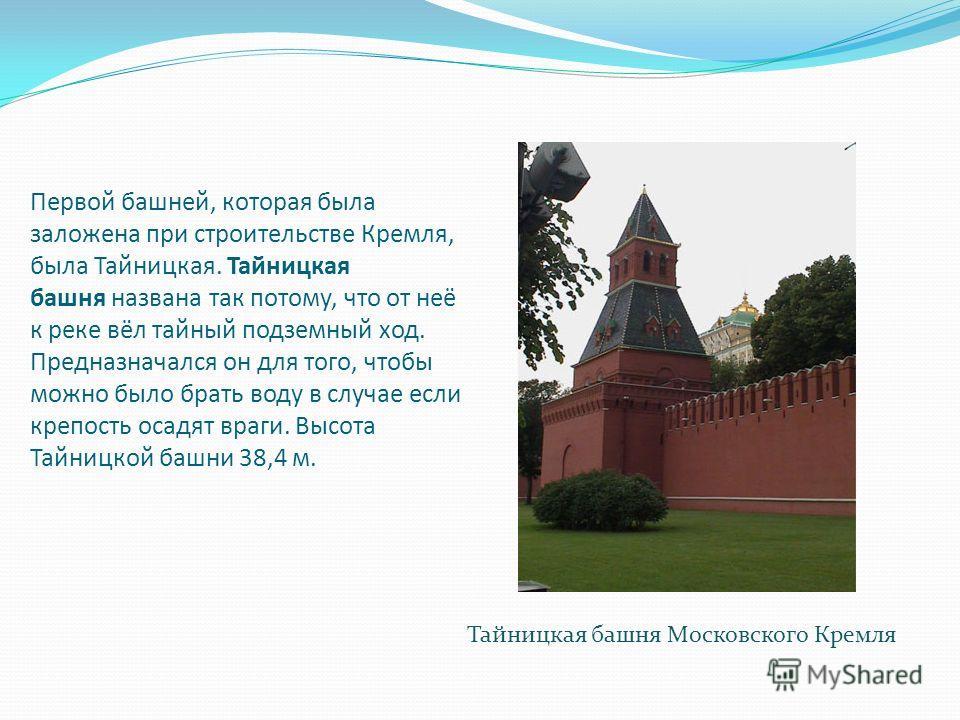 Первой башней, которая была заложена при строительстве Кремля, была Тайницкая. Тайницкая башня названа так потому, что от неё к реке вёл тайный подземный ход. Предназначался он для того, чтобы можно было брать воду в случае если крепость осадят враги