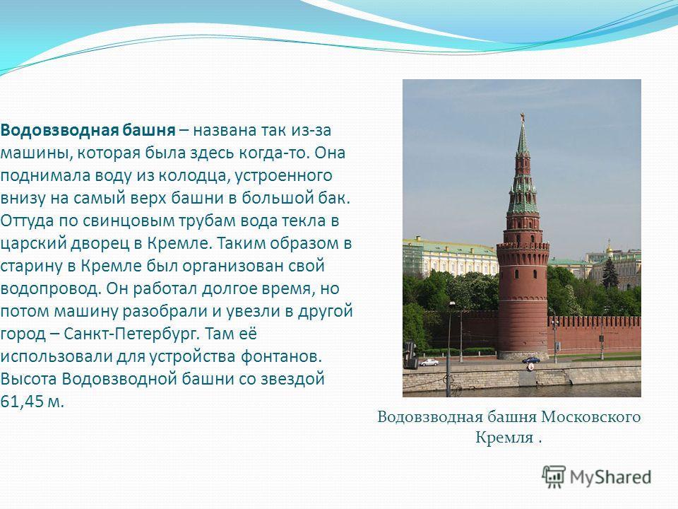 Водовзводная башня – названа так из-за машины, которая была здесь когда-то. Она поднимала воду из колодца, устроенного внизу на самый верх башни в большой бак. Оттуда по свинцовым трубам вода текла в царский дворец в Кремле. Таким образом в старину в