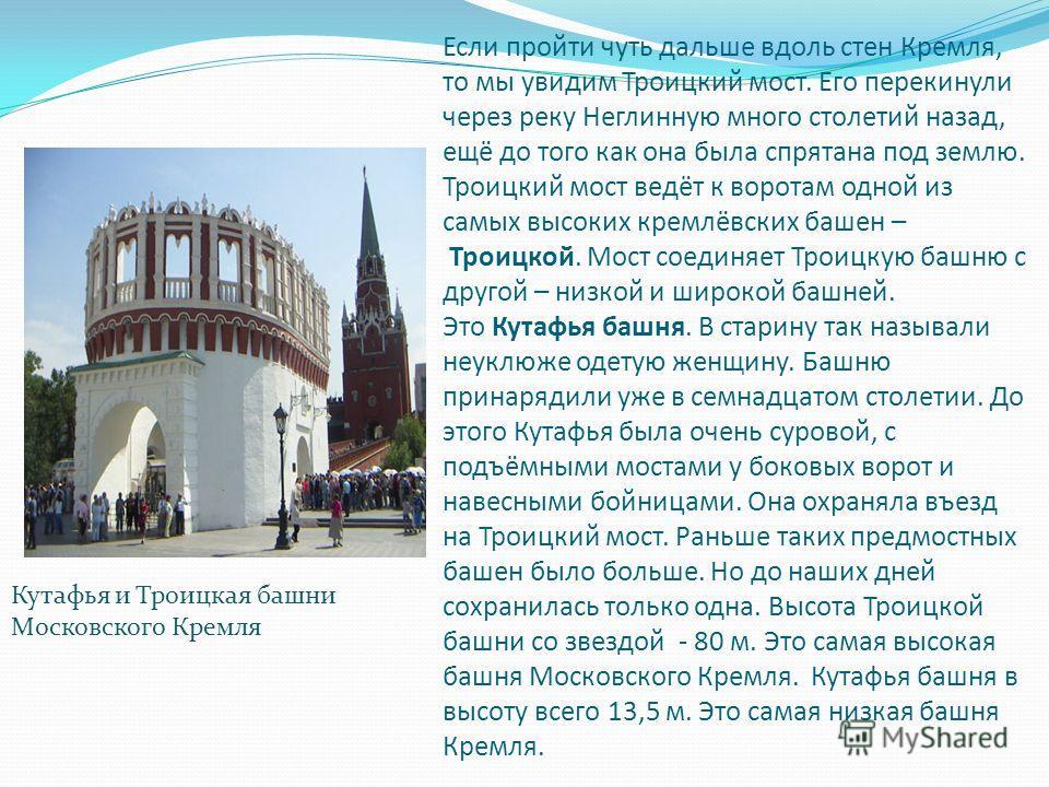 Если пройти чуть дальше вдоль стен Кремля, то мы увидим Троицкий мост. Его перекинули через реку Неглинную много столетий назад, ещё до того как она была спрятана под землю. Троицкий мост ведёт к воротам одной из самых высоких кремлёвских башен – Тро