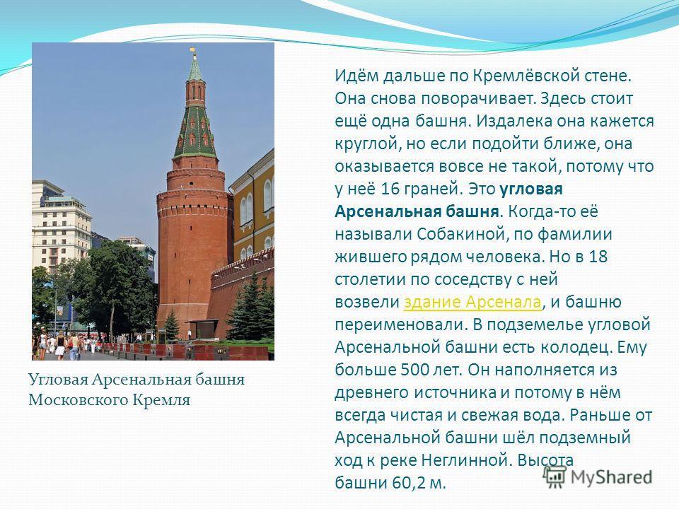 Идём дальше по Кремлёвской стене. Она снова поворачивает. Здесь стоит ещё одна башня. Издалека она кажется круглой, но если подойти ближе, она оказывается вовсе не такой, потому что у неё 16 граней. Это угловая Арсенальная башня. Когда-то её называли