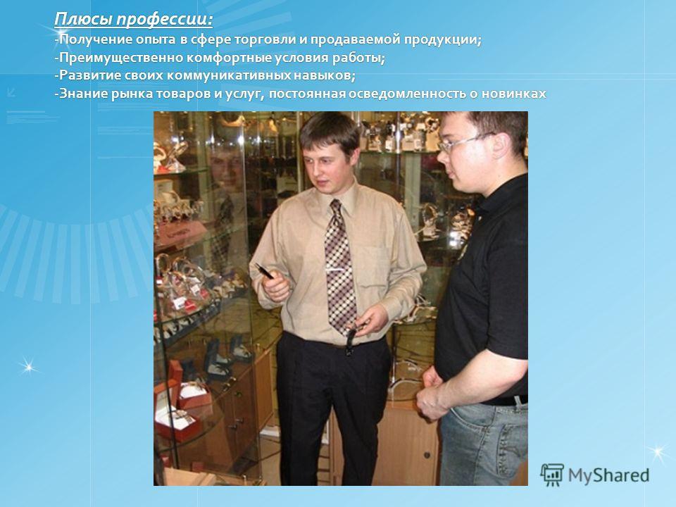 Плюсы профессии: -Получение опыта в сфере торговли и продаваемой продукции; -Преимущественно комфортные условия работы; -Развитие своих коммуникативных навыков; -Знание рынка товаров и услуг, постоянная осведомленность о новинках Плюсы профессии: -По