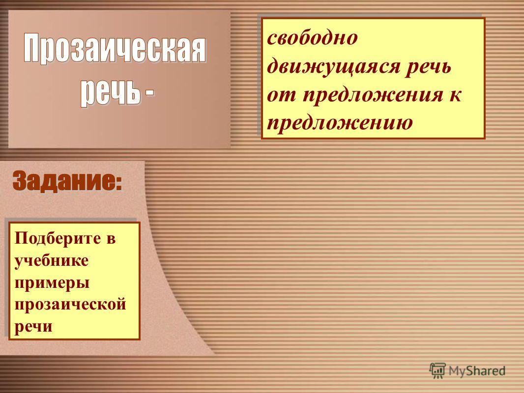 свободно движущаяся речь от предложения к предложению Подберите в учебнике примеры прозаической речи Подберите в учебнике примеры прозаической речи