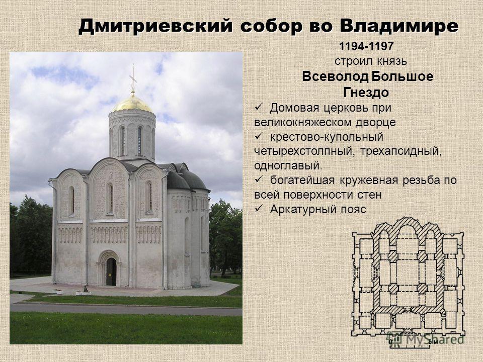 Дмитриевский собор во Владимире 1194-1197 строил князь Всеволод Большое Гнездо Домовая церковь при великокняжеском дворце крестово-купольный четырехстолпный, трехапсидный, одноглавый. богатейшая кружевная резьба по всей поверхности стен Аркатурный по