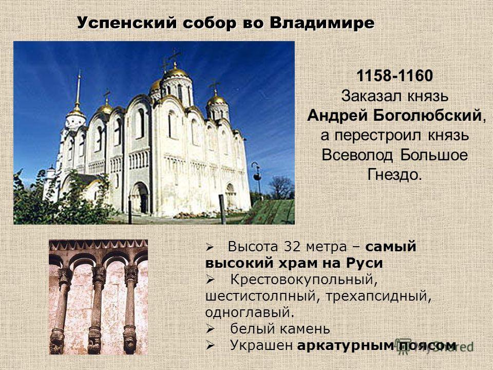 Успенский собор во Владимире Успенский собор во Владимире 1158-1160 Заказал князь Андрей Боголюбский, а перестроил князь Всеволод Большое Гнездо. Высота 32 метра – самый высокий храм на Руси Крестовокупольный, шестистолпный, трехапсидный, одноглавый.