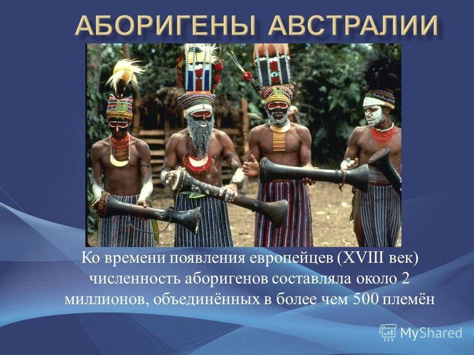 Ко времени появления европейцев (XVIII век ) численность аборигенов составляла около 2 миллионов, объединённых в более чем 500 племён