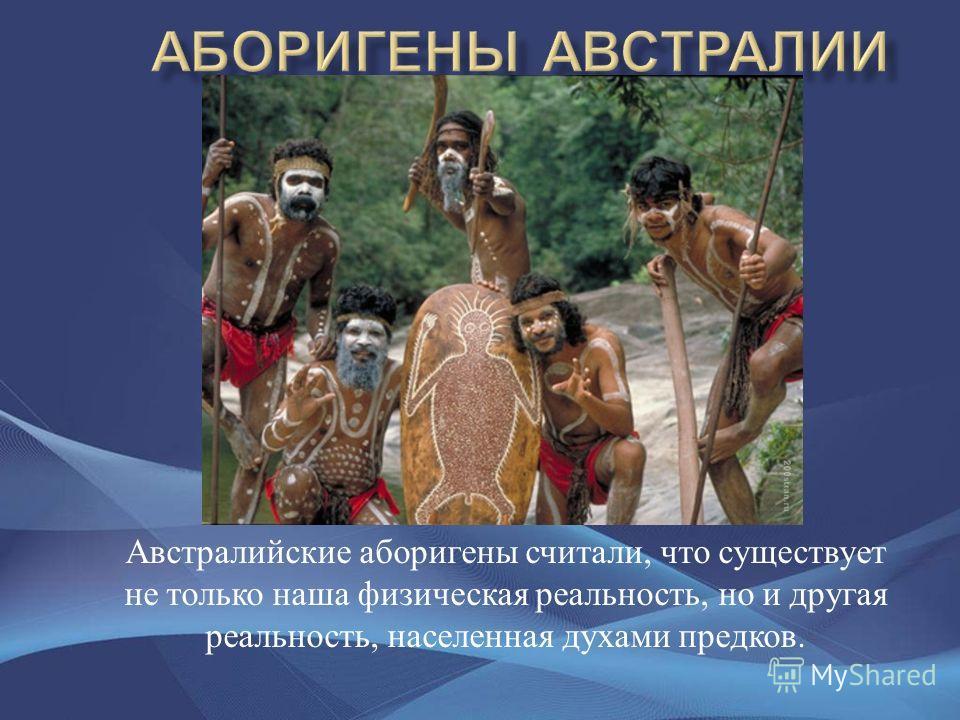 Австралийские аборигены считали, что существует не только наша физическая реальность, но и другая реальность, населенная духами предков.