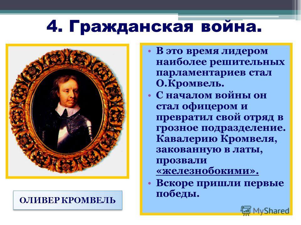 4. Гражданская война. В это время лидером наиболее решительных парламентариев стал О.Кромвель. С началом войны он стал офицером и превратил свой отряд в грозное подразделение. Кавалерию Кромвеля, закованную в латы, прозвали «железнобокими». Вскоре пр