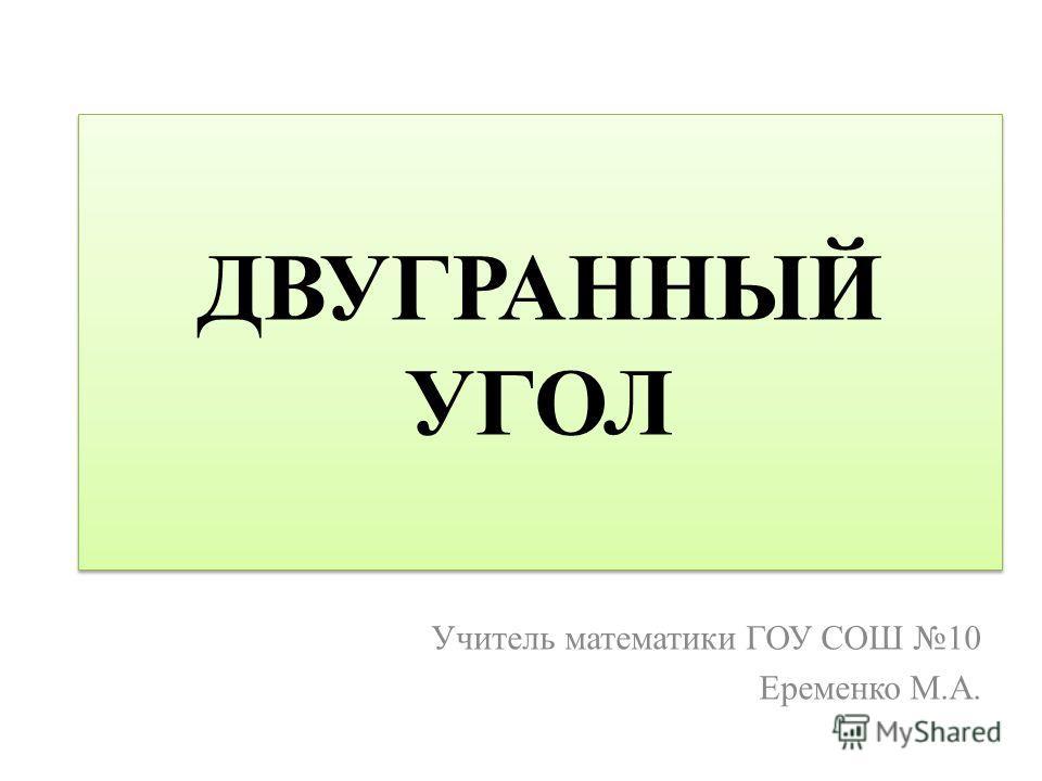 ДВУГРАННЫЙ УГОЛ Учитель математики ГОУ СОШ 10 Еременко М.А.