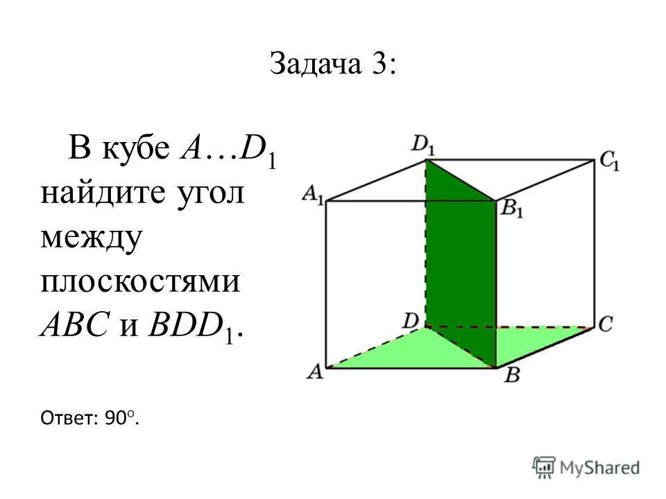 Задача 3: В кубе A…D 1 найдите угол между плоскостями ABC и BDD 1. Ответ: 90 o.