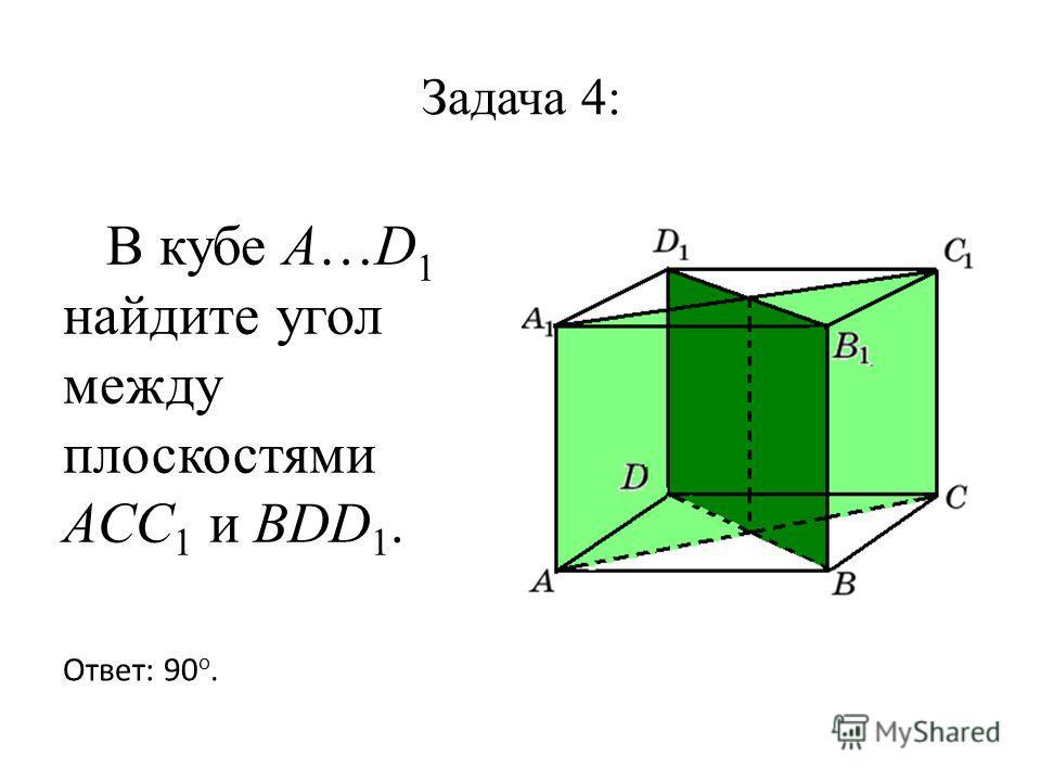 Задача 4: В кубе A…D 1 найдите угол между плоскостями ACC 1 и BDD 1. Ответ: 90 o.