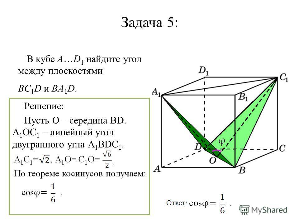 Задача 5: В кубе A…D 1 найдите угол между плоскостями BC 1 D и BA 1 D. Решение: Пусть О – середина ВD. A 1 OC 1 – линейный угол двугранного угла А 1 ВDС 1.