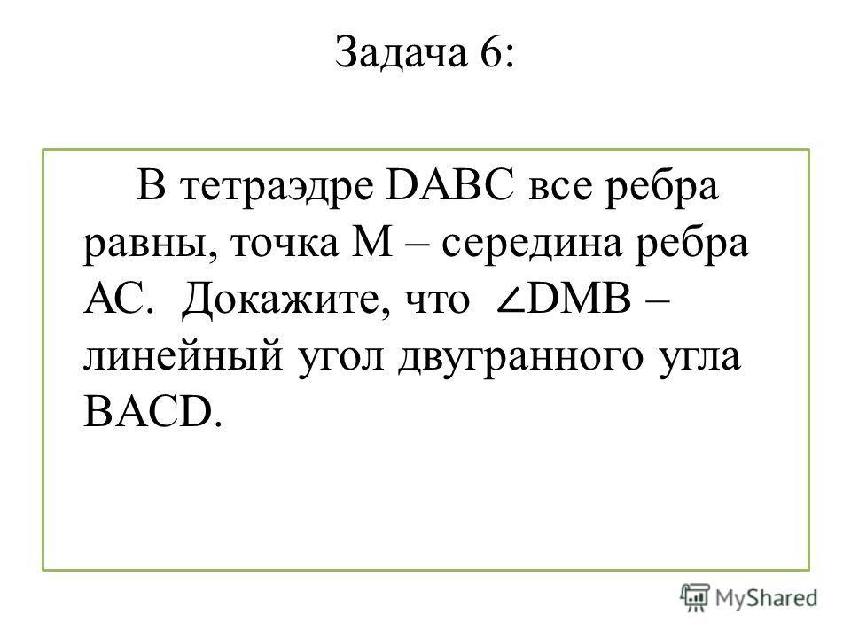 Задача 6: В тетраэдре DABC все ребра равны, точка М – середина ребра АС. Докажите, что DMB – линейный угол двугранного угла BACD.
