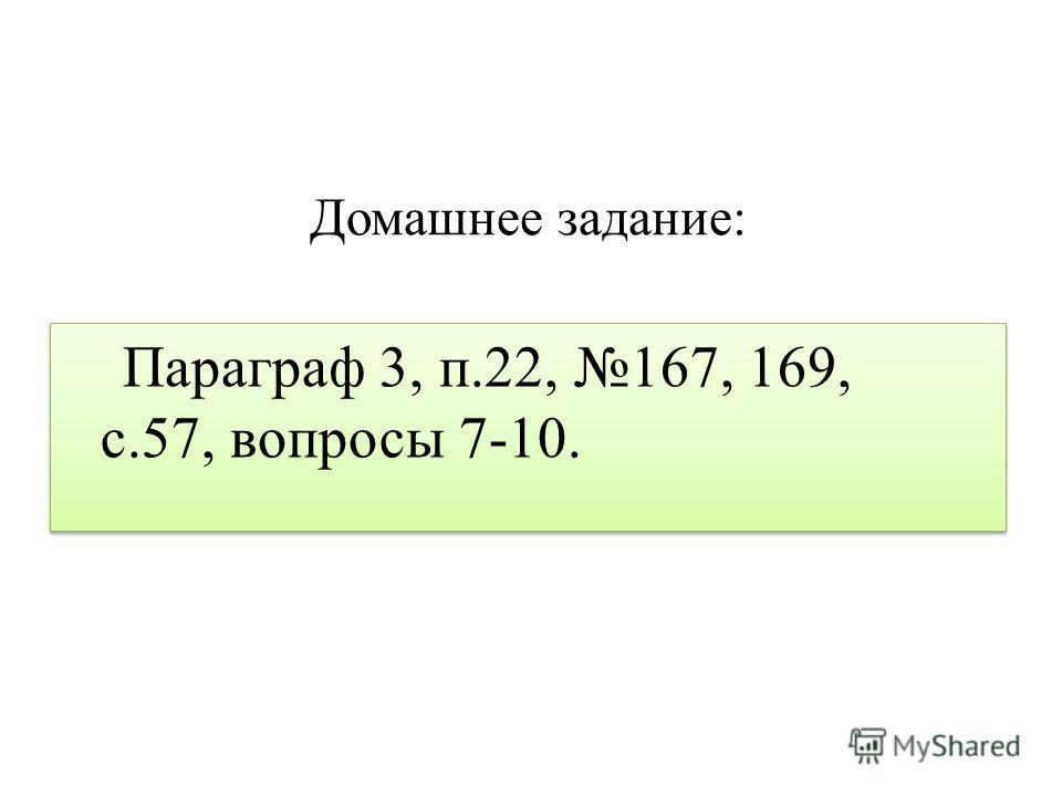 Домашнее задание: Параграф 3, п.22, 167, 169, с.57, вопросы 7-10.