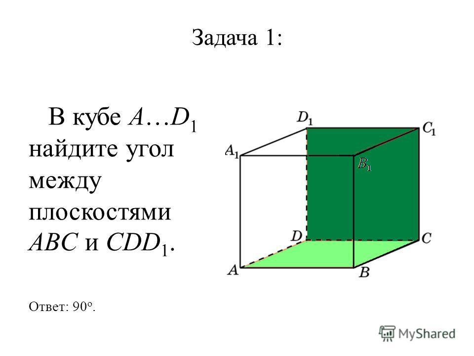 Задача 1: В кубе A…D 1 найдите угол между плоскостями ABC и CDD 1. Ответ: 90 o.