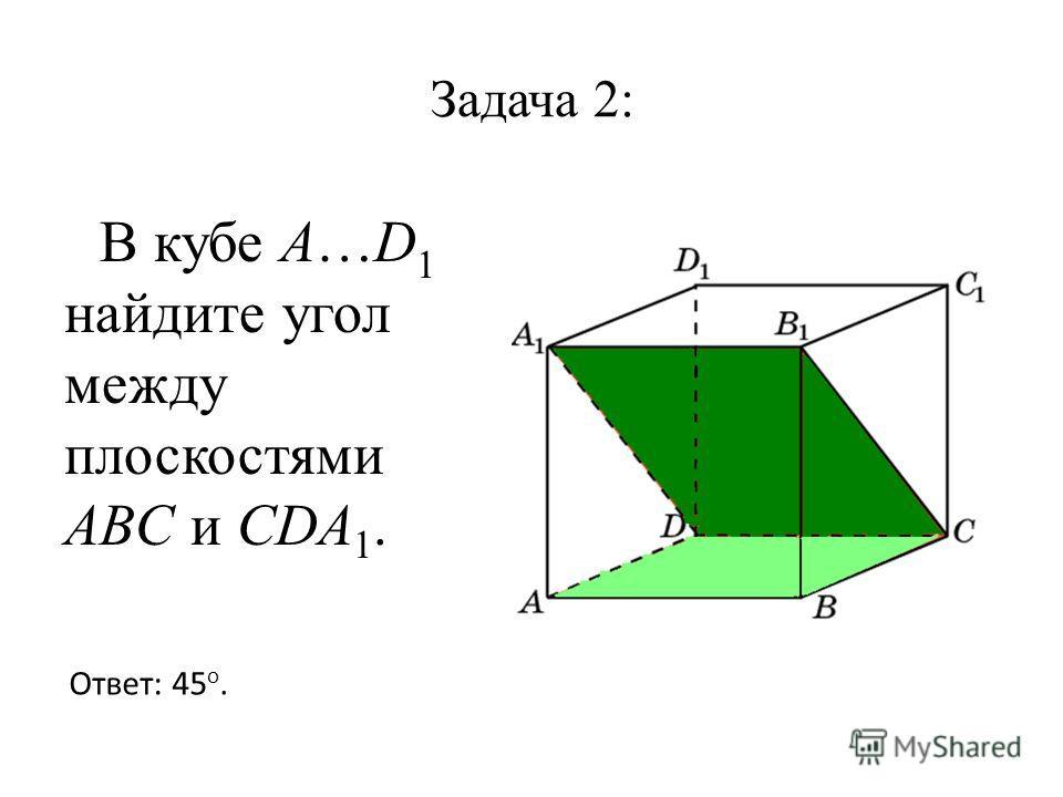 Задача 2: В кубе A…D 1 найдите угол между плоскостями ABC и CDA 1. Ответ: 45 o.