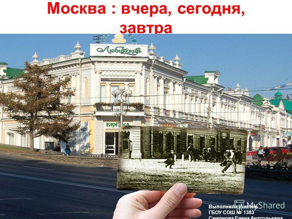 Москва : вчера, сегодня, завтра Выполнила учитель ГБОУ СОШ 1383 Смирнова Елена Анатольевна