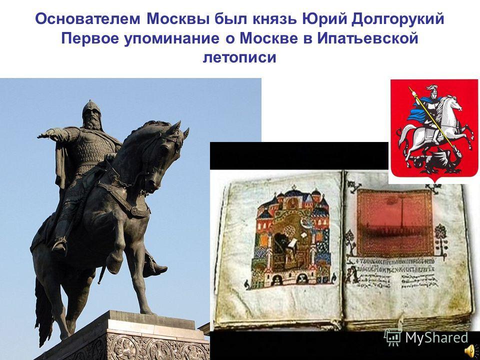 Основателем Москвы был князь Юрий Долгорукий Первое упоминание о Москве в Ипатьевской летописи