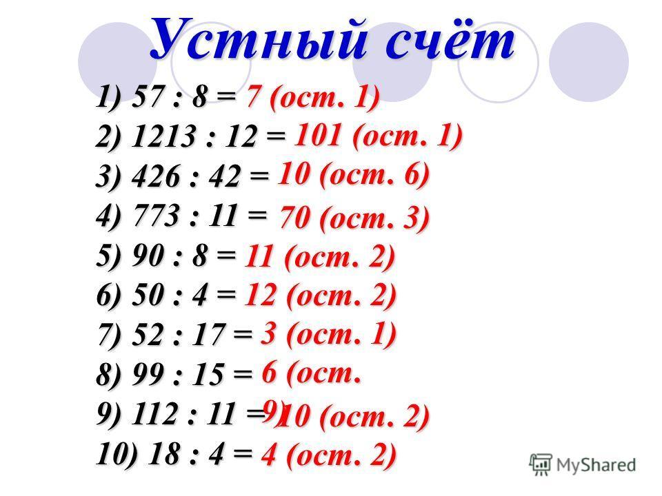 Устный счёт 1) 57 : 8 = 2) 1213 : 12 = 3) 426 : 42 = 4) 773 : 11 = 5) 90 : 8 = 6) 50 : 4 = 7) 52 : 17 = 8) 99 : 15 = 9) 112 : 11 = 10) 18 : 4 = 7 (ост. 1) 10 (ост. 6) 101 (ост. 1) 70 (ост. 3) 11 (ост. 2) 12 (ост. 2) 3 (ост. 1) 6 (ост. 9) 10 (ост. 2)