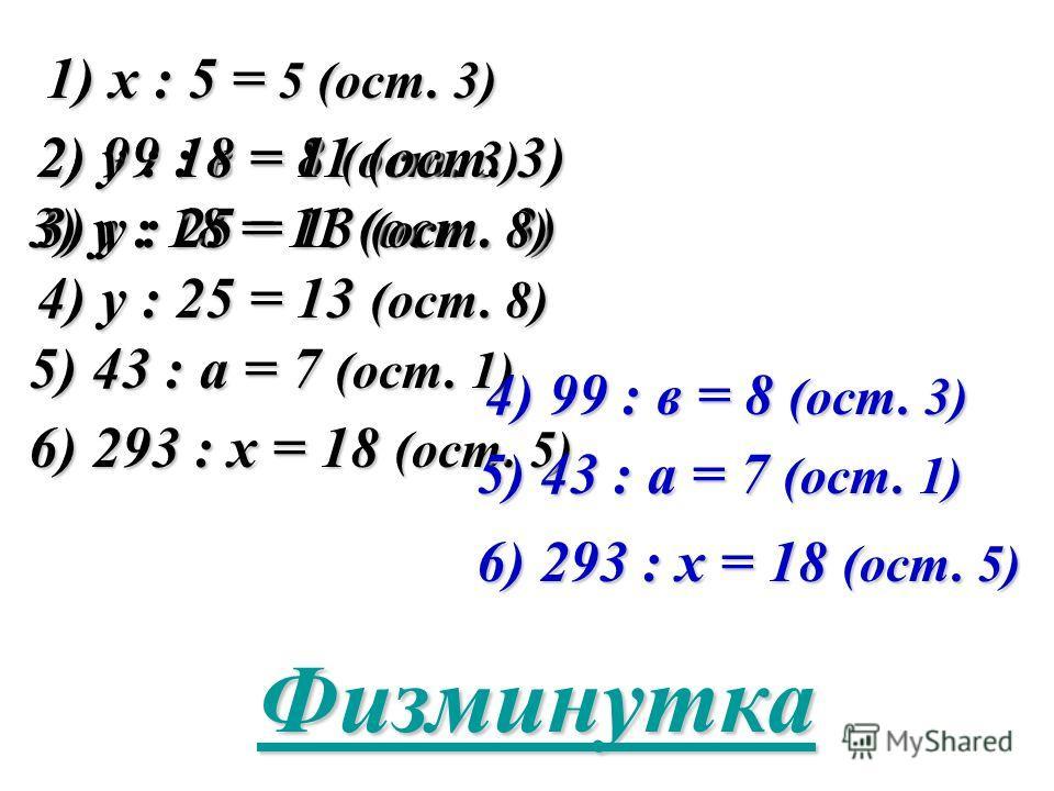1) х : 5 = 5 (ост. 3) 2) 99 : в = 8 (ост. 3) 3) у : 18 = 11 (ост. 3) 4) у : 25 = 13 (ост. 8) 5) 43 : а = 7 (ост. 1) 6) 293 : х = 18 (ост. 5) 2) у : 18 = 11 (ост. 3) 3) у : 25 = 13 (ост. 8) 4) 99 : в = 8 (ост. 3) 5) 43 : а = 7 (ост. 1) 6) 293 : х = 18