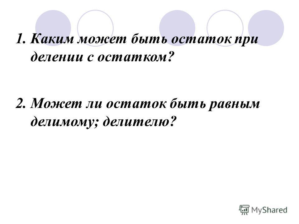 1. 1. Каким может быть остаток при делении с остатком? 2. Может ли остаток быть равным делимому; делителю?