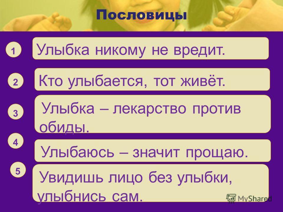 Пословицы Улыбка никому не вредит. 1 Кто улыбается, тот живёт. 2 Улыбка – лекарство против обиды.. 3 Улыбаюсь – значит прощаю. 4 Увидишь лицо без улыбки, улыбнись сам. 5