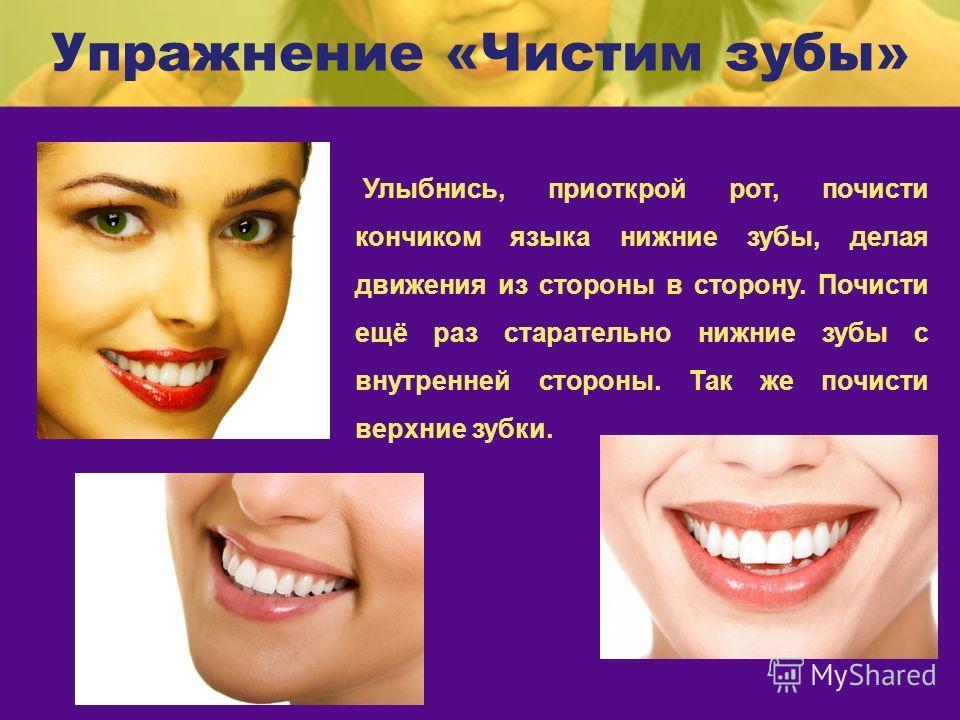 Упражнение «Чистим зубы» Улыбнись, приоткрой рот, почисти кончиком языка нижние зубы, делая движения из стороны в сторону. Почисти ещё раз старательно нижние зубы с внутренней стороны. Так же почисти верхние зубки.