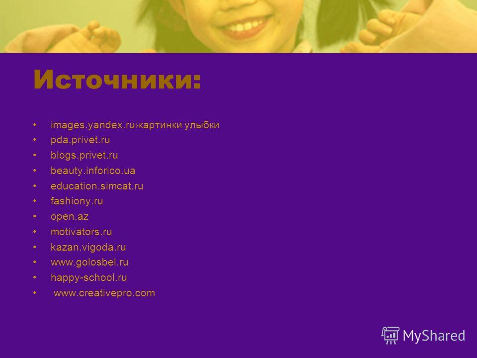 Источники: images.yandex.ruкартинки улыбки pda.privet.ru blogs.privet.ru beauty.inforico.ua education.simcat.ru fashiony.ru open.az motivators.ru kazan.vigoda.ru www.golosbel.ru happy-school.ru www.creativepro.com