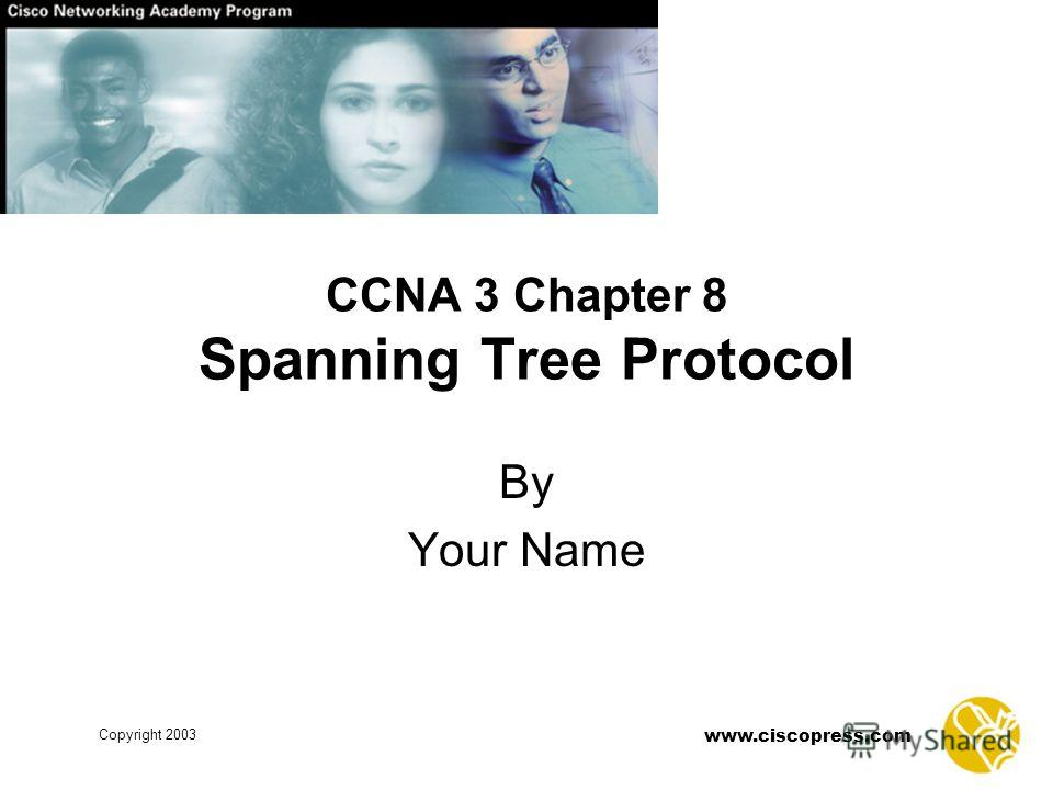www.ciscopress.com Copyright 2003 CCNA 3 Chapter 8 Spanning Tree Protocol By Your Name