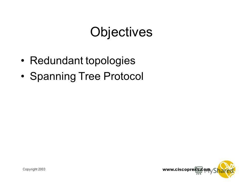 www.ciscopress.com Copyright 2003 Objectives Redundant topologies Spanning Tree Protocol