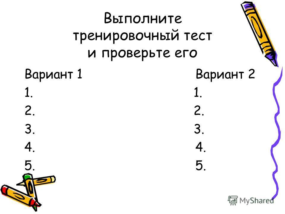 Выполните тренировочный тест и проверьте его Вариант 1Вариант 2 1. 2. 3. 4.5.