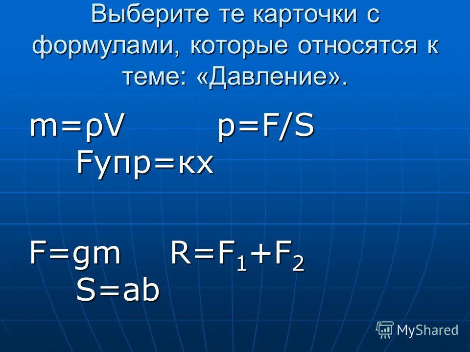 Выберите те карточки с формулами, которые относятся к теме: «Давление». m=ρVp=F/S Fупр=кх F=gmR=F 1 +F 2 S=ab