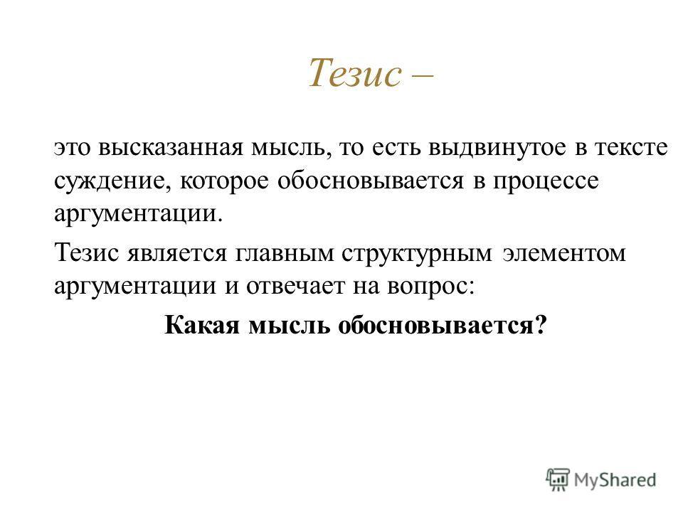 Тезис – это высказанная мысль, то есть выдвинутое в тексте суждение, которое обосновывается в процессе аргументации. Тезис является главным структурным элементом аргументации и отвечает на вопрос: Какая мысль обосновывается?