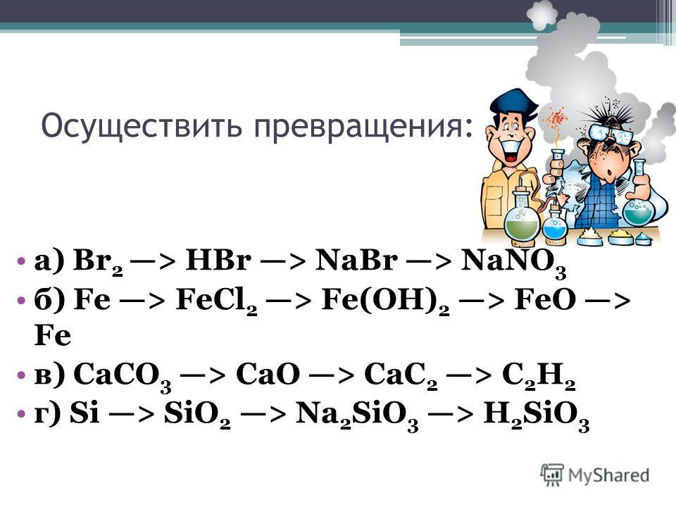 Осуществить превращения: a) Br 2 > HBr > NaBr > NaNO 3 б) Fe > FeCl 2 > Fe(OH) 2 > FeO > Fe в) CaCO 3 > CaO > CaC 2 > C 2 H 2 г) Si > SiO 2 > Na 2 SiO 3 > H 2 SiO 3