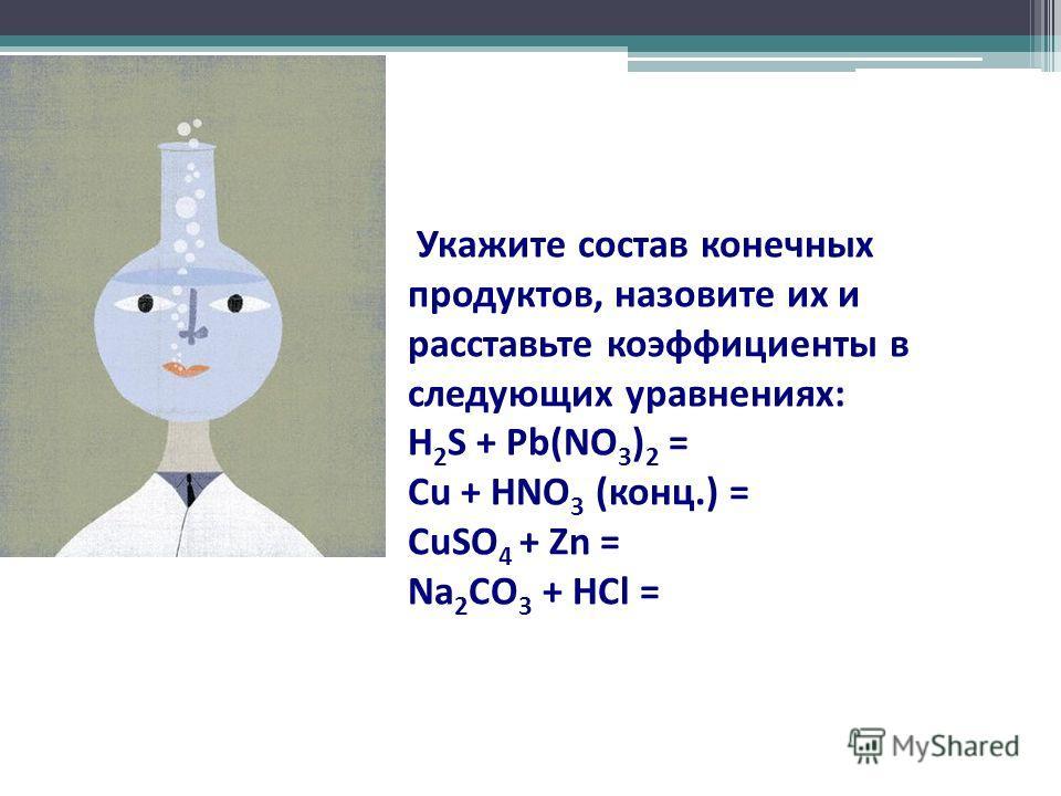 Укажите состав конечных продуктов, назовите их и расставьте коэффициенты в следующих уравнениях: H 2 S + Pb(NO 3 ) 2 = Cu + HNO 3 (конц.) = CuSO 4 + Zn = Na 2 CO 3 + HCl =
