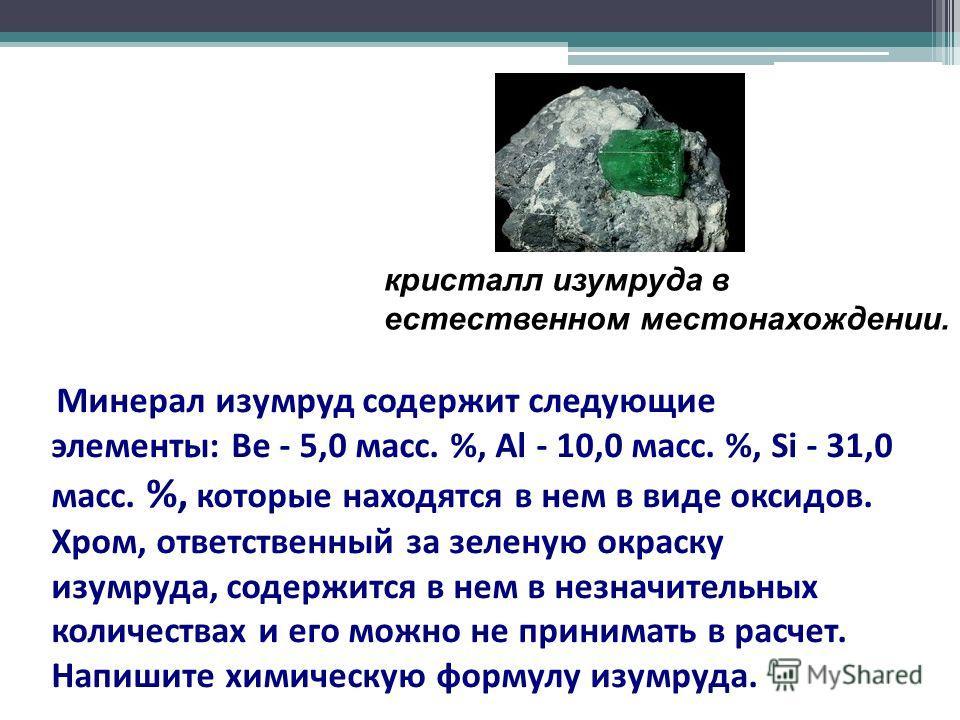 Минерал изумруд содержит следующие элементы: Be - 5,0 масс. %, Al - 10,0 масс. %, Si - 31,0 масс. %, которые находятся в нем в виде оксидов. Хром, ответственный за зеленую окраску изумруда, содержится в нем в незначительных количествах и его можно не
