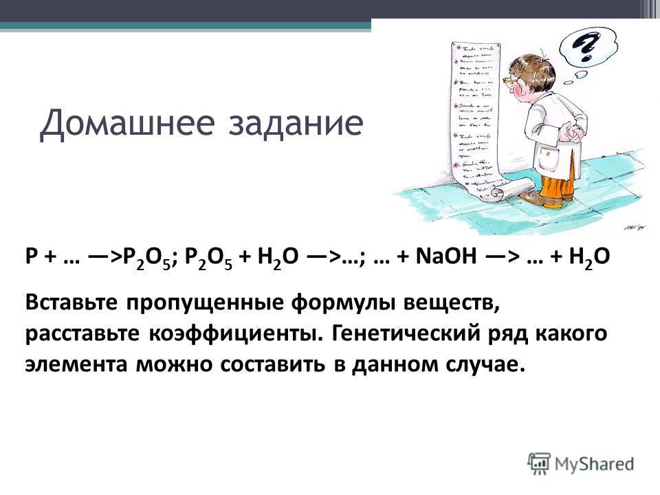 Домашнее задание P + … >P 2 O 5 ; P 2 O 5 + H 2 O >…; … + NaOH > … + H 2 O Вставьте пропущенные формулы веществ, расставьте коэффициенты. Генетический ряд какого элемента можно составить в данном случае.