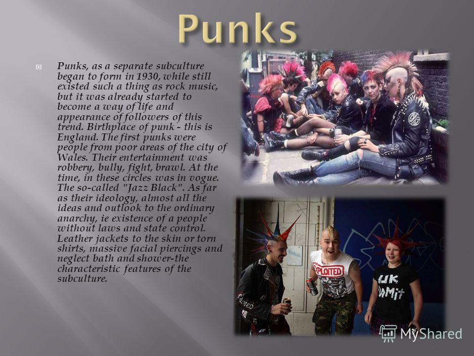 Punks, as a separate subculture began to form in 1930, while still existed such a thing as rock music, but it was already started to become a way of life and appearance of followers of this trend. Birthplace of punk - this is England. The first punks