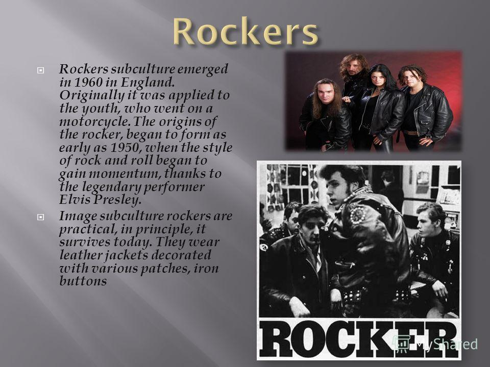 Rockers subculture emerged in 1960 in England. Originally it was applied to the youth, who went on a motorcycle. The origins of the rocker, began to form as early as 1950, when the style of rock and roll began to gain momentum, thanks to the legendar